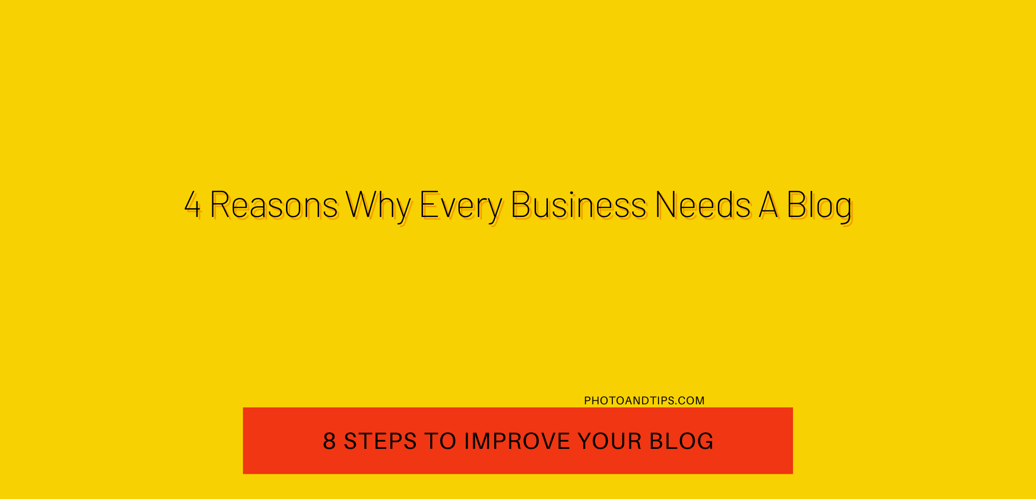4 Reasons Why Every Business Needs A Blog - 8 Steps to Improve Your Blog