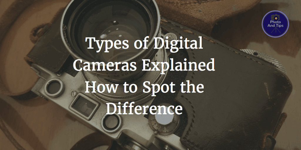 Types of Digital Cameras Explained-How to Spot the Difference